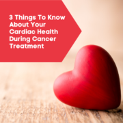 3 Things To Know About Your Cardiac Health During Cancer Treatment