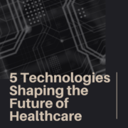 5 Technologies Shaping the Future of Healthcare