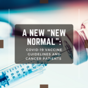 """A New """"New Normal"""": COVID-19 Vaccine Guidelines and Cancer Patients"""