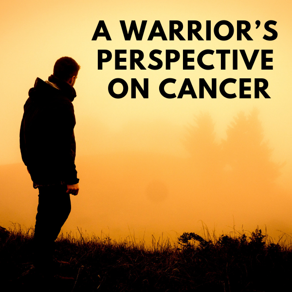 A Warrior's Perspective on Cancer