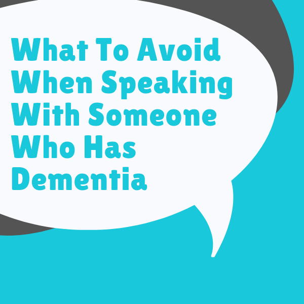 What To Avoid When Speaking With Someone Who Has Dementia