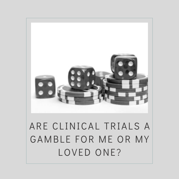 Are Clinical Trials a Gamble for Me or My Loved One_
