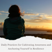 Daily Practices for Cultivating Awareness and Anchoring Yourself in Resilience