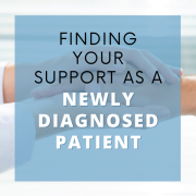 Finding Your Support As a Newly Diagnosed Patient