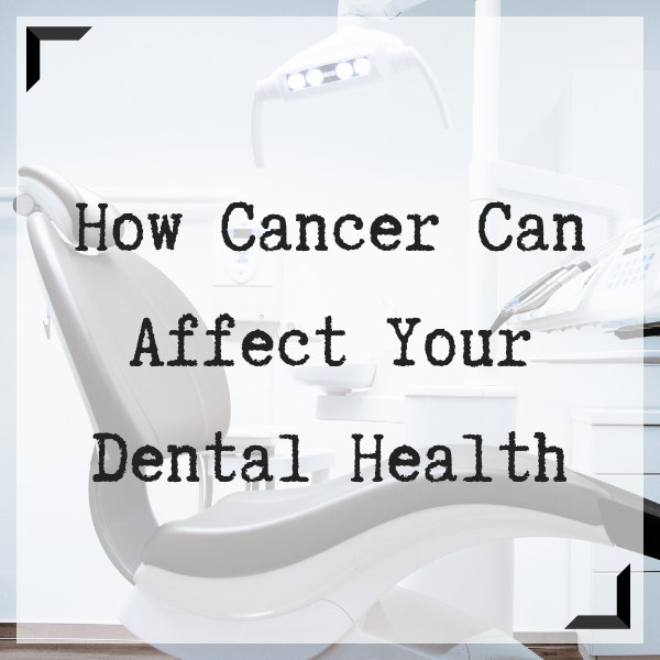 How Cancer Can Affect Your Dental Health