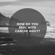 How Do You Deal With Cancer Guilt?
