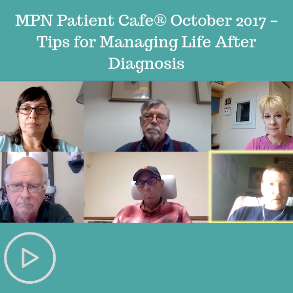 MPN Patient Cafe® October 2017 – Tips for Managing Life After Diagnosis