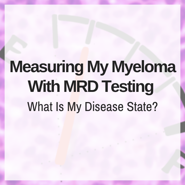 Measuring My Myeloma With MRD Testing: What Is My Disease State?