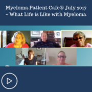 Myeloma Patient Cafe® July 2017 – What Life is Like with Myeloma