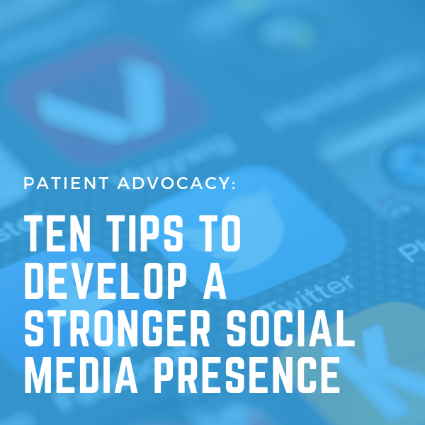 Patient Advocacy: Ten Tips to Develop a Stronger Social Media Presence