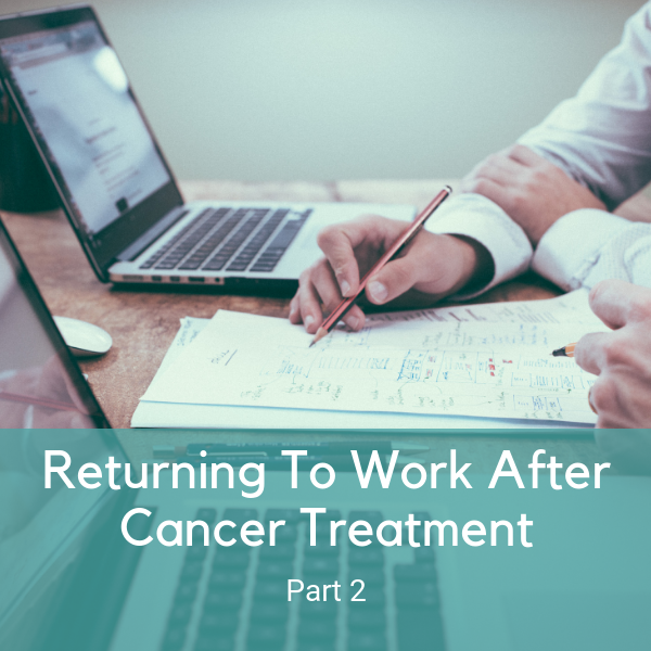 Returning To Work During or After Cancer Treatment: Part 2