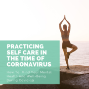 Practicing Self-Care in the Time of Coronavirus - How to Mind Your Mental Health and Well-Being During Covid-19