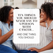 Ten Things You Should Never Say To A Person With Cancer...