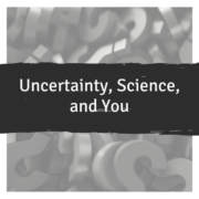 Uncertainty, Science, and You