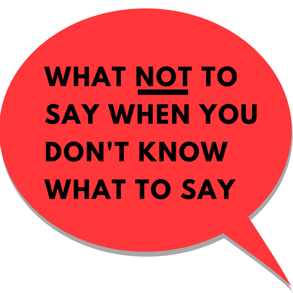 What NOT To Say When you Don't Know What To Say