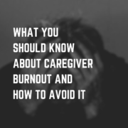 What You Should Know About Caregiver Burnout and How to Avoid it